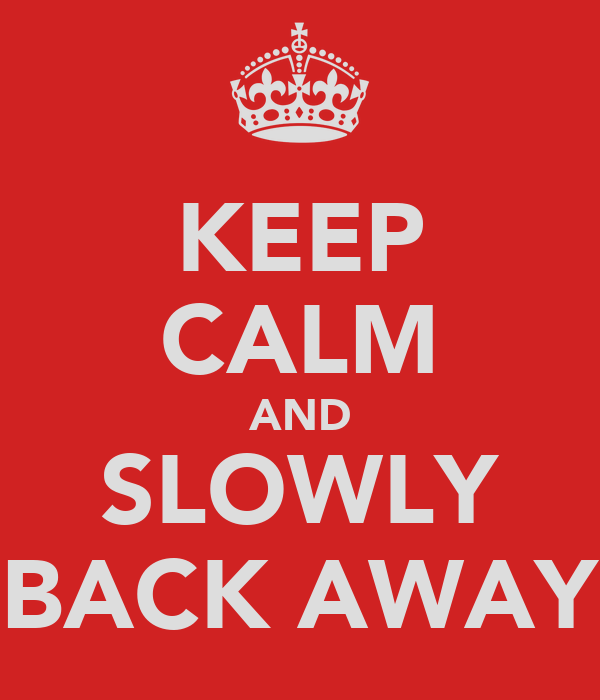 KEEP CALM AND SLOWLY BACK AWAY