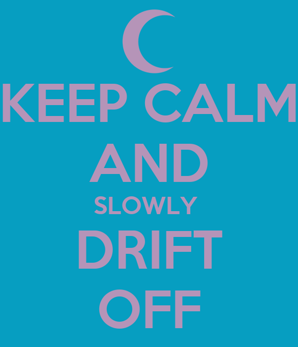 KEEP CALM AND SLOWLY  DRIFT OFF