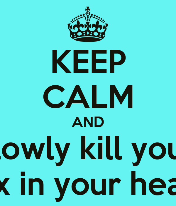 KEEP CALM AND slowly kill your ex in your head