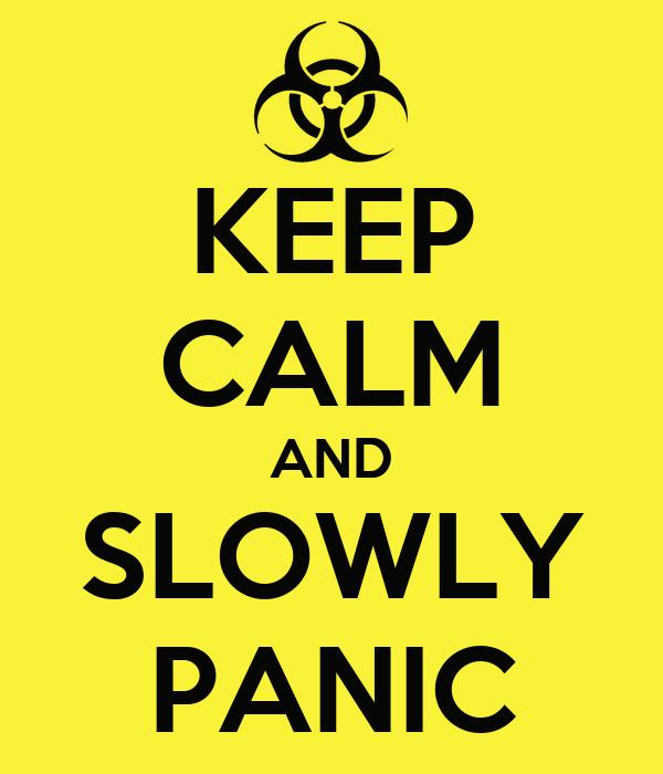 KEEP CALM AND SLOWLY PANIC