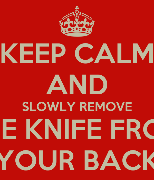 KEEP CALM AND SLOWLY REMOVE THE KNIFE FROM YOUR BACK