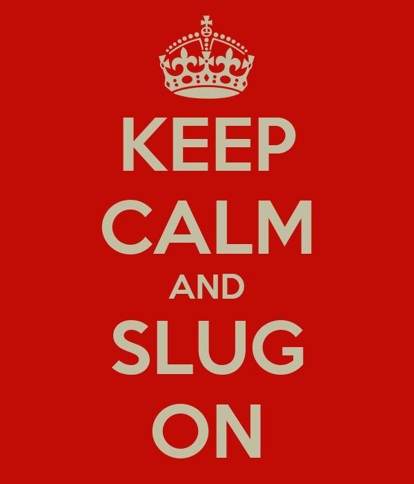 KEEP CALM AND SLUG ON