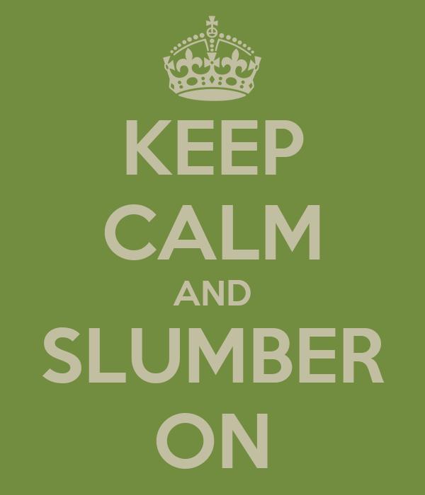 KEEP CALM AND SLUMBER ON