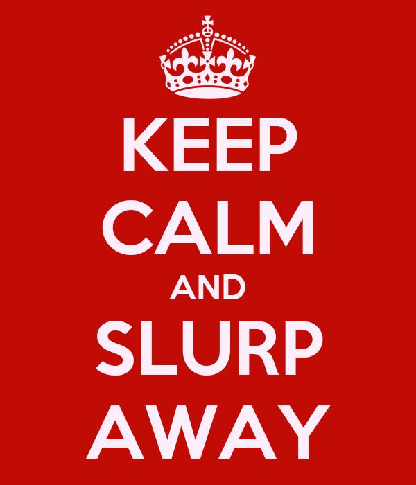 KEEP CALM AND SLURP AWAY