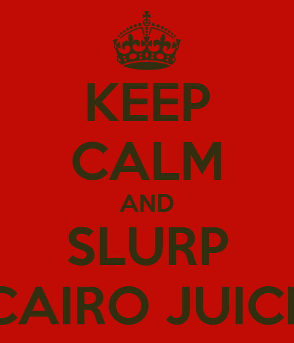 KEEP CALM AND SLURP CAIRO JUICE