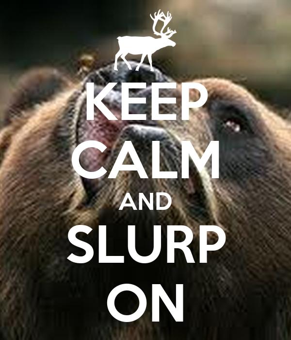 KEEP CALM AND SLURP ON