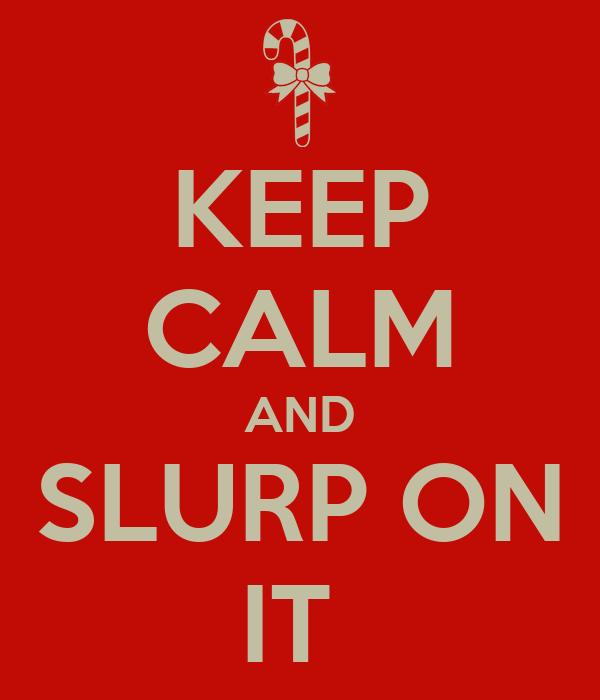KEEP CALM AND SLURP ON IT