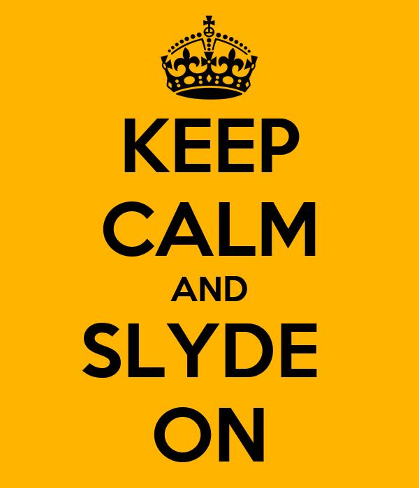 KEEP CALM AND SLYDE  ON