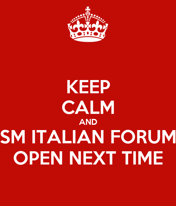 KEEP CALM AND SM ITALIAN FORUM OPEN NEXT TIME