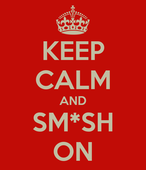 KEEP CALM AND SM*SH ON