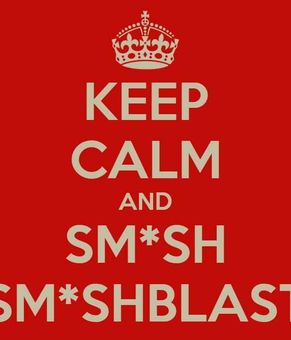 KEEP CALM AND SM*SH SM*SHBLAST