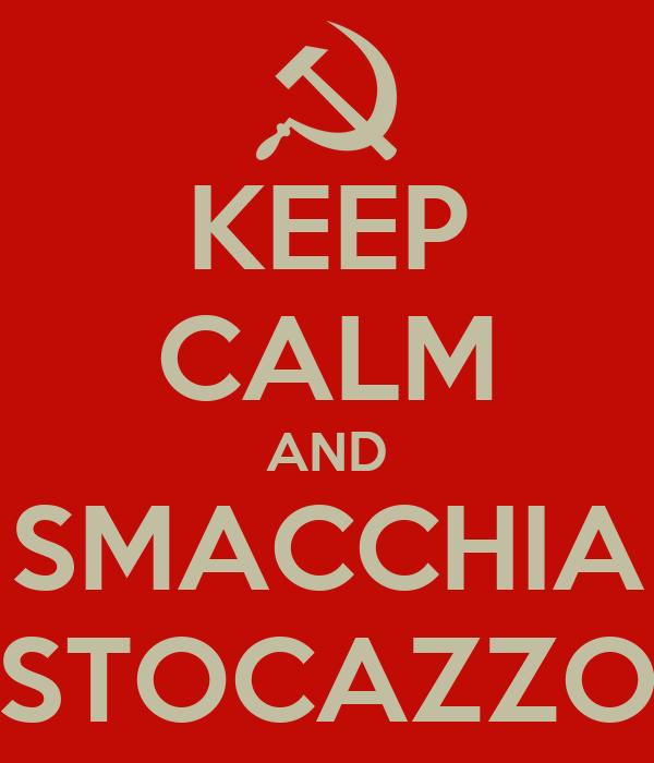 KEEP CALM AND SMACCHIA STOCAZZO