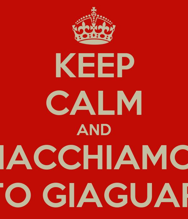 KEEP CALM AND SMACCHIAMOCI 'STO GIAGUARO