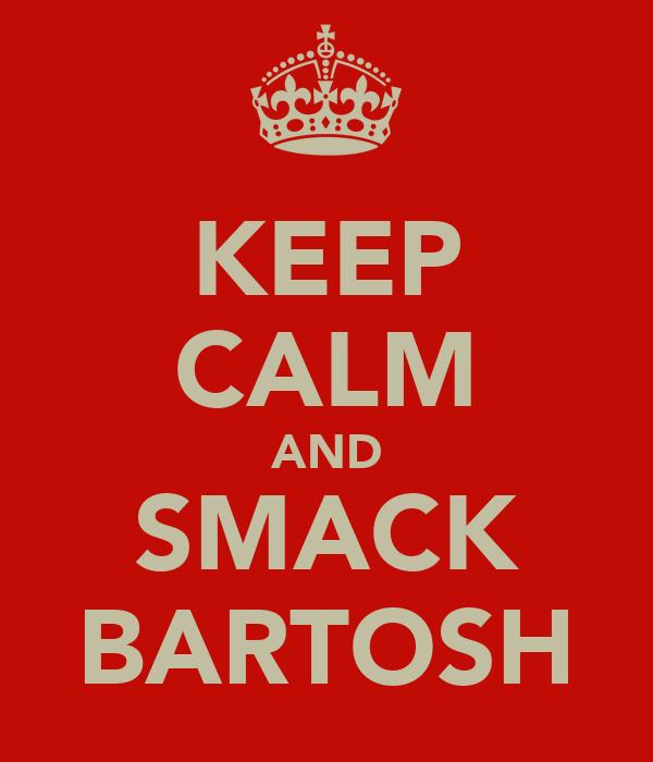 KEEP CALM AND SMACK BARTOSH