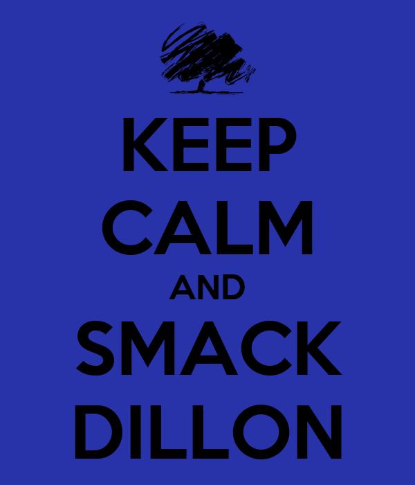KEEP CALM AND SMACK DILLON