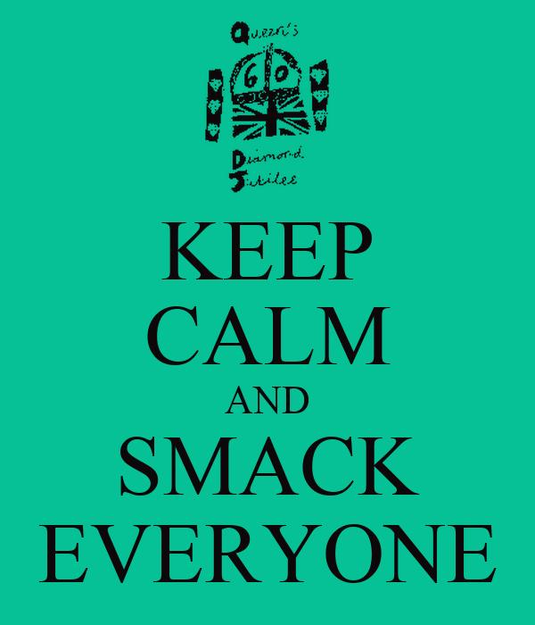 KEEP CALM AND SMACK EVERYONE