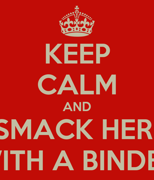 KEEP CALM AND SMACK HER  WITH A BINDER