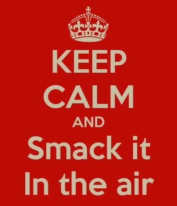 KEEP CALM AND Smack it In the air