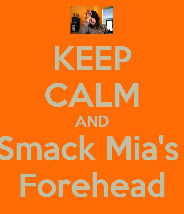 KEEP CALM AND Smack Mia's  Forehead