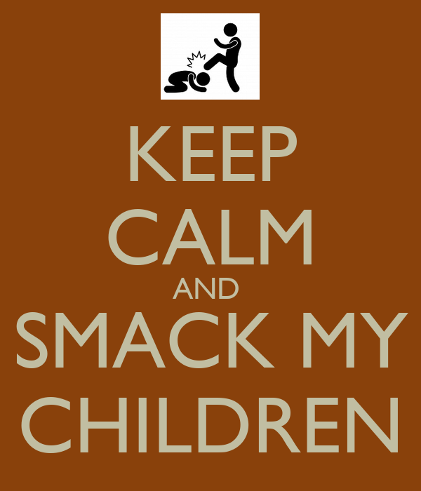 KEEP CALM AND  SMACK MY CHILDREN
