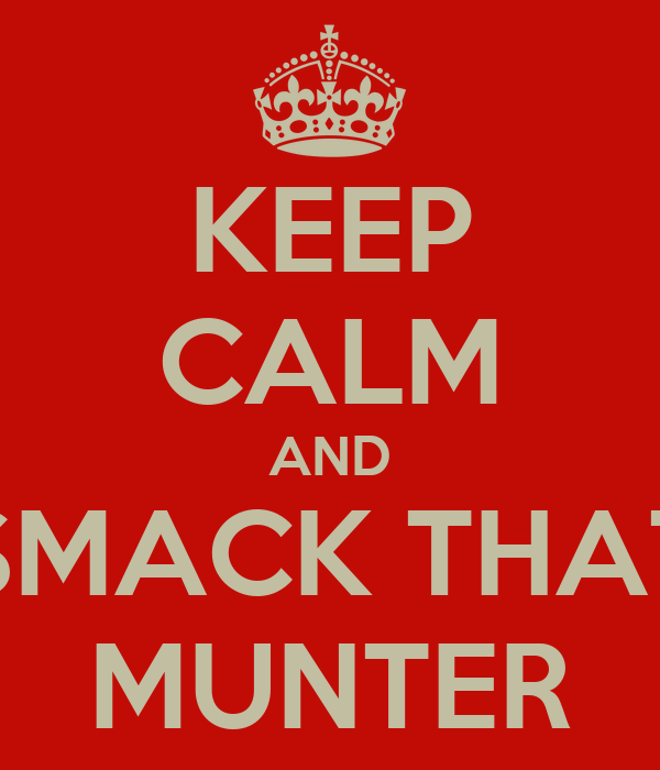 KEEP CALM AND SMACK THAT MUNTER