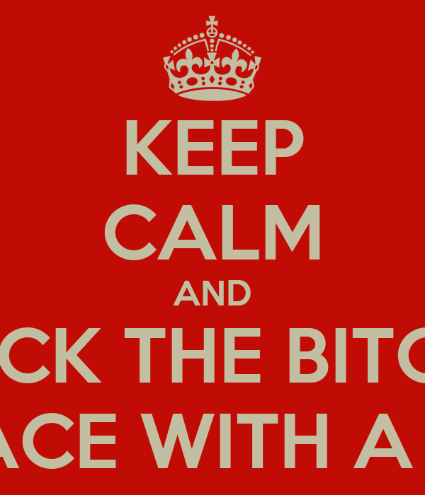 KEEP CALM AND SMACK THE BITCH IN THE FACE WITH A CHAIR