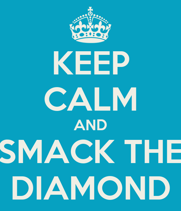 KEEP CALM AND SMACK THE DIAMOND
