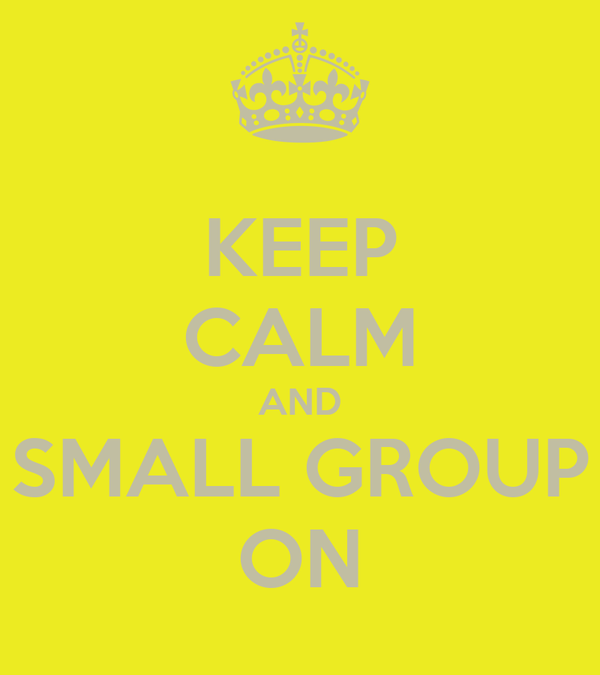 KEEP CALM AND SMALL GROUP ON