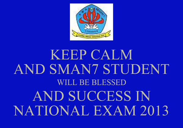 KEEP CALM AND SMAN7 STUDENT WILL BE BLESSED AND SUCCESS IN NATIONAL EXAM 2013