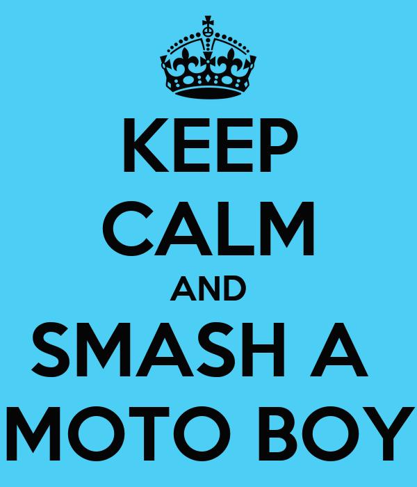 KEEP CALM AND SMASH A  MOTO BOY