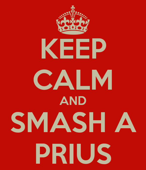 KEEP CALM AND SMASH A PRIUS