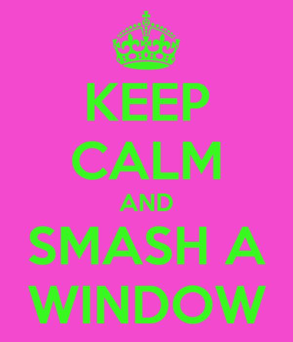 KEEP CALM AND SMASH A WINDOW
