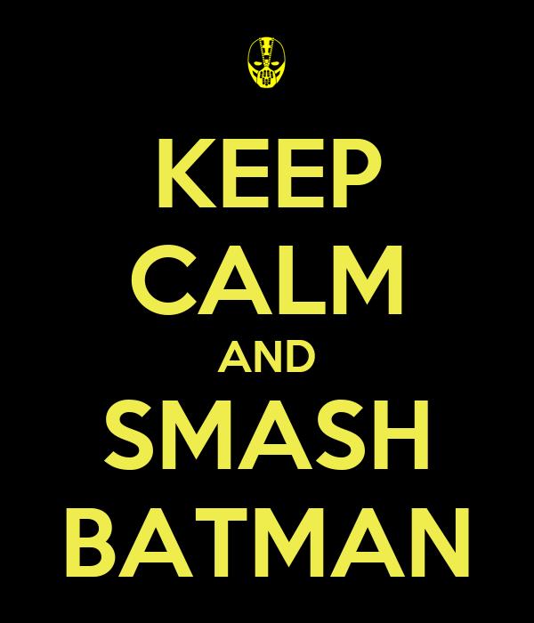KEEP CALM AND SMASH BATMAN
