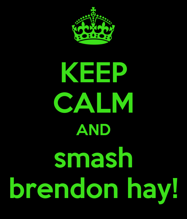 KEEP CALM AND smash brendon hay!