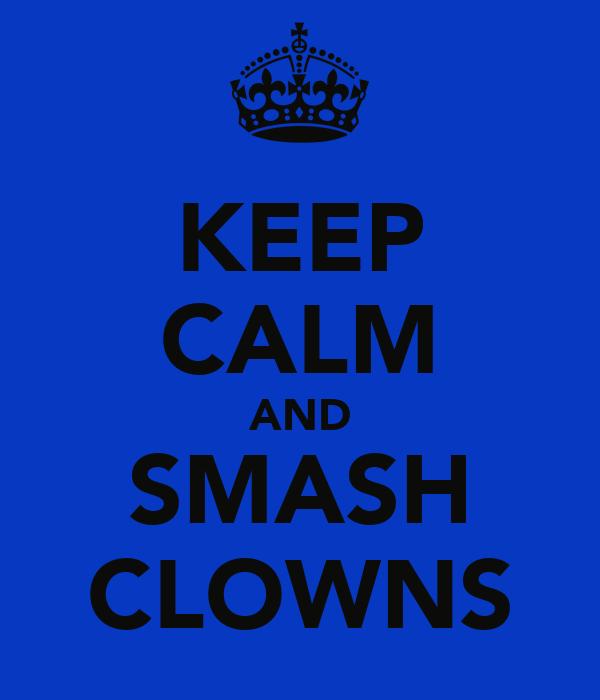 KEEP CALM AND SMASH CLOWNS