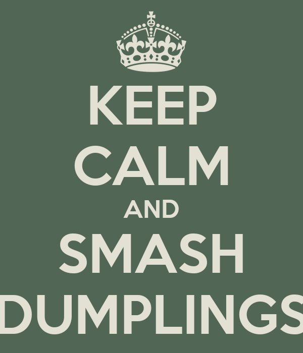 KEEP CALM AND SMASH DUMPLINGS