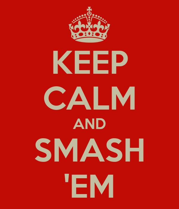 KEEP CALM AND SMASH 'EM