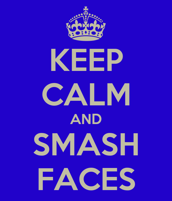 KEEP CALM AND SMASH FACES