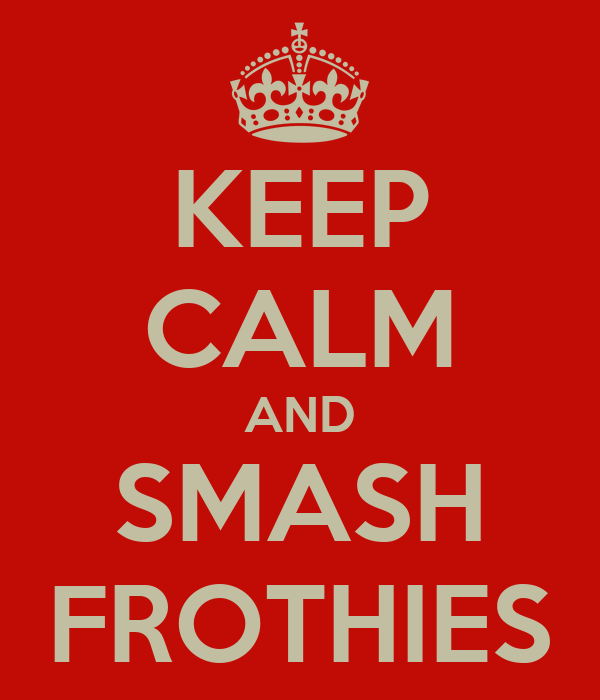 KEEP CALM AND SMASH FROTHIES
