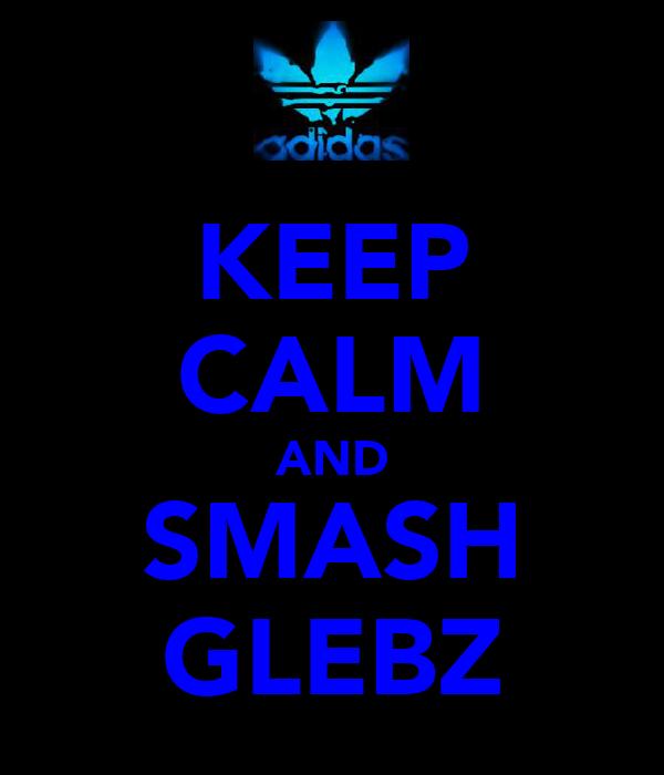 KEEP CALM AND SMASH GLEBZ