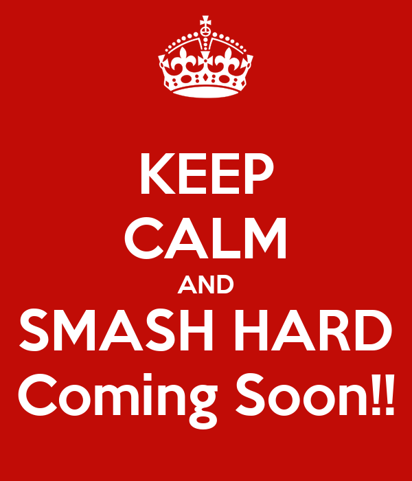 KEEP CALM AND SMASH HARD Coming Soon!!