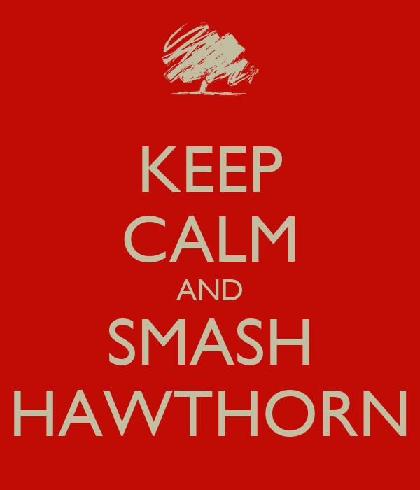 KEEP CALM AND SMASH HAWTHORN