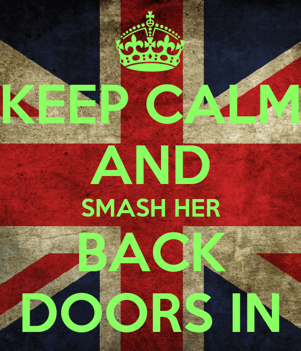 KEEP CALM AND SMASH HER BACK DOORS IN