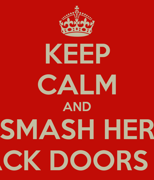 KEEP CALM AND SMASH HER BACK DOORS IN!