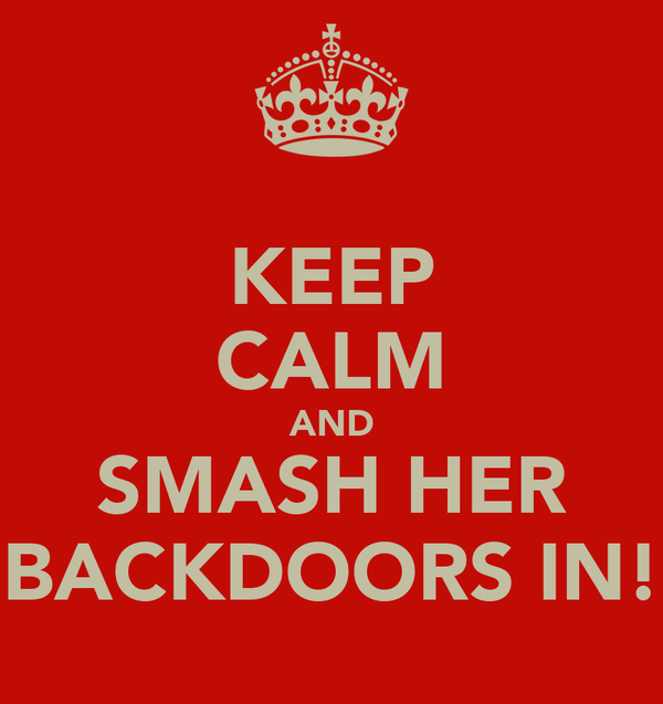 KEEP CALM AND SMASH HER BACKDOORS IN!