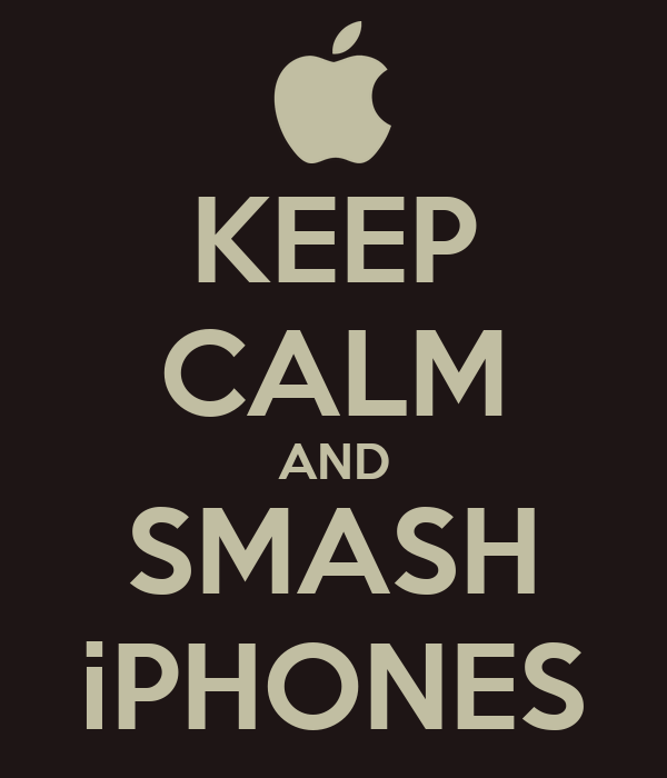 KEEP CALM AND SMASH iPHONES