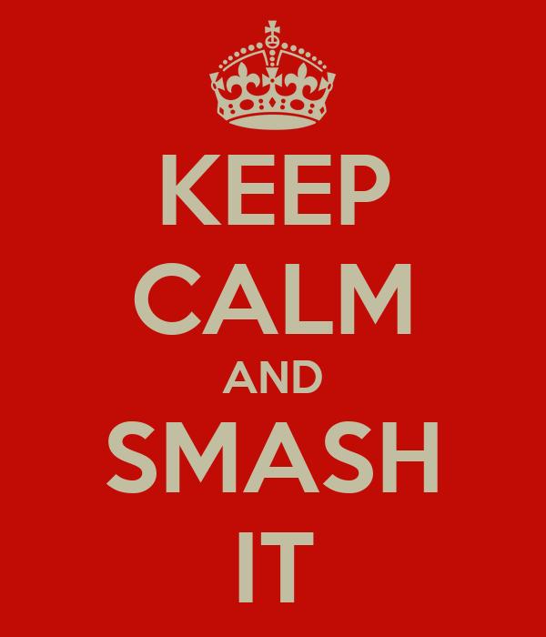 KEEP CALM AND SMASH IT