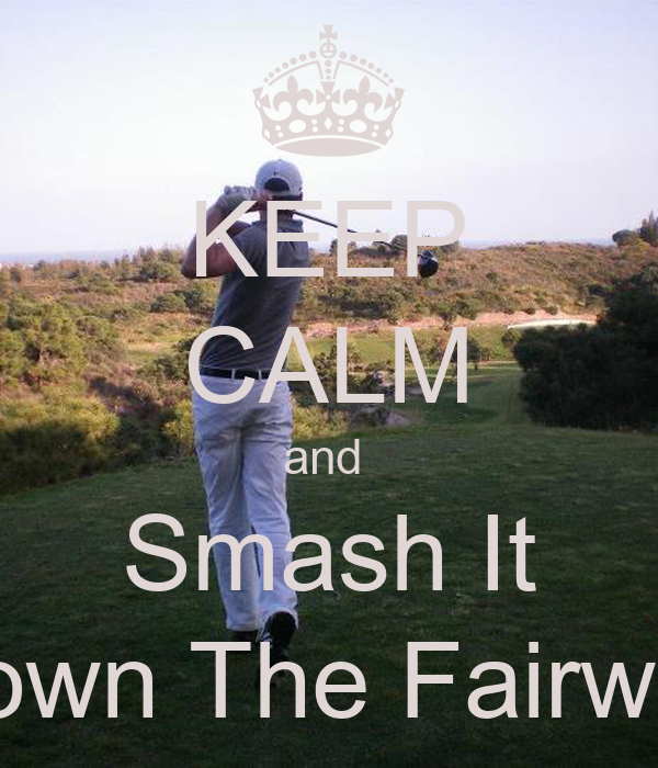 KEEP CALM and  Smash It Down The Fairway