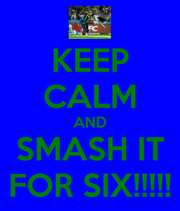 KEEP CALM AND SMASH IT FOR SIX!!!!!