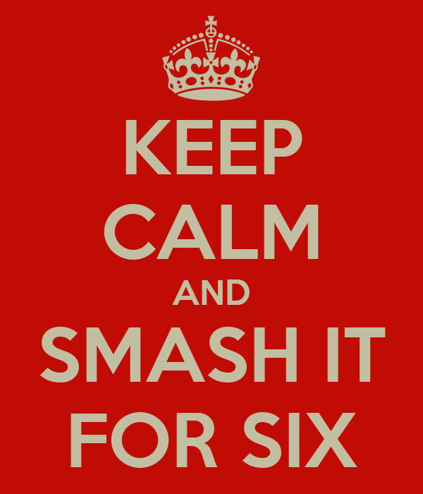 KEEP CALM AND SMASH IT FOR SIX